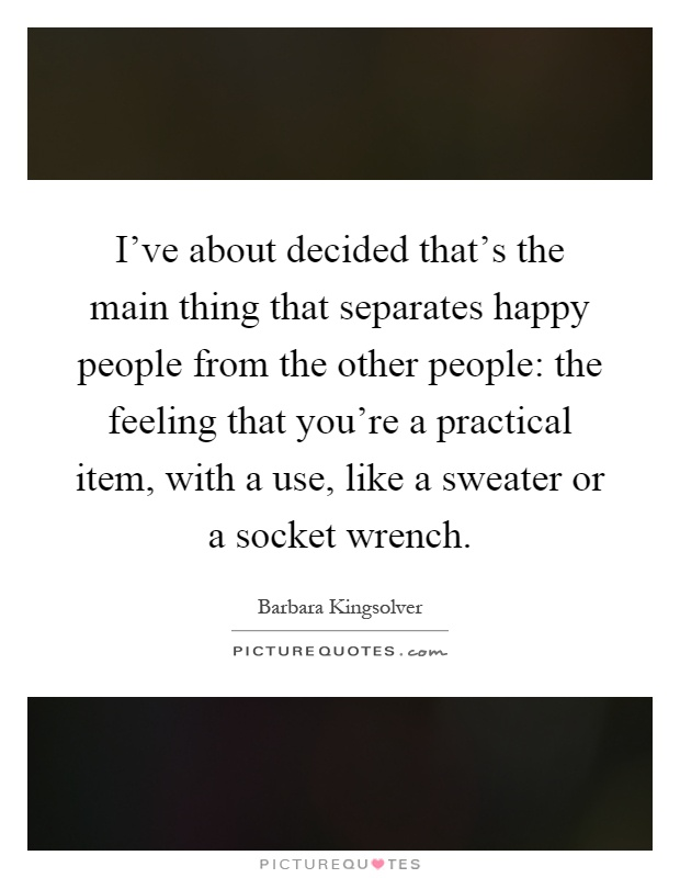 I've about decided that's the main thing that separates happy people from the other people: the feeling that you're a practical item, with a use, like a sweater or a socket wrench Picture Quote #1