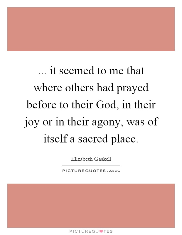 ... it seemed to me that where others had prayed before to their God, in their joy or in their agony, was of itself a sacred place Picture Quote #1