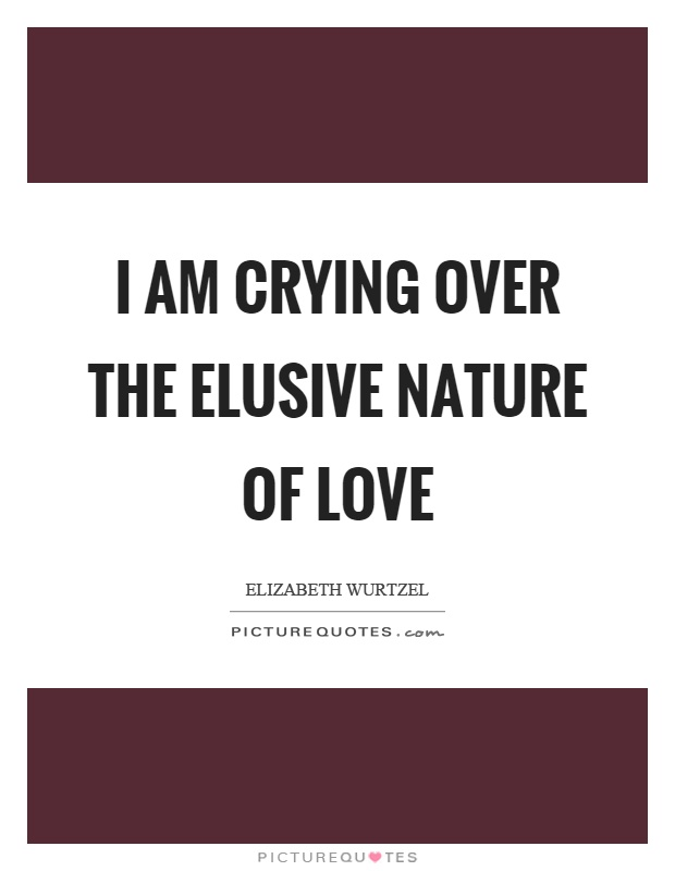 I am crying over the elusive nature of love Picture Quote #1