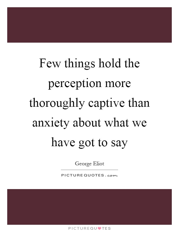 Few things hold the perception more thoroughly captive than anxiety about what we have got to say Picture Quote #1