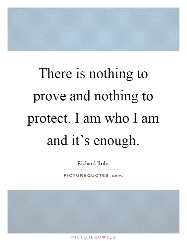 There is nothing to prove and nothing to protect. I am who I am and it's enough Picture Quote #1