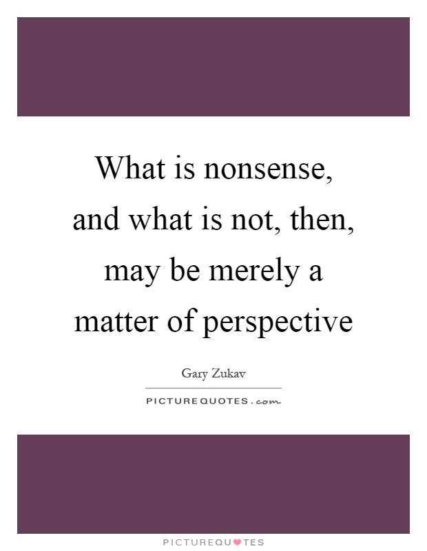 What is nonsense, and what is not, then, may be merely a matter of perspective Picture Quote #1
