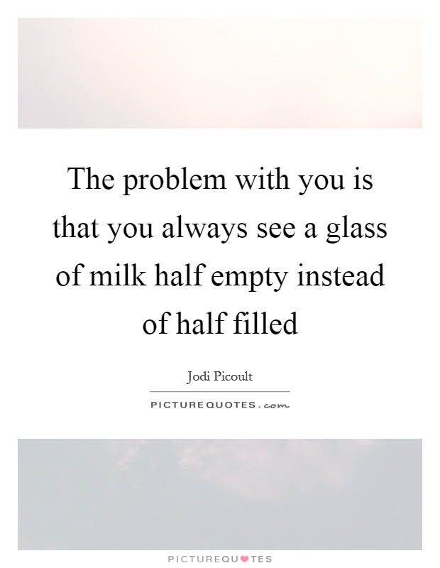The problem with you is that you always see a glass of milk half empty instead of half filled Picture Quote #1