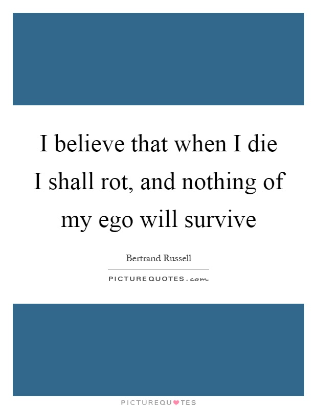 I believe that when I die I shall rot, and nothing of my ego will survive Picture Quote #1
