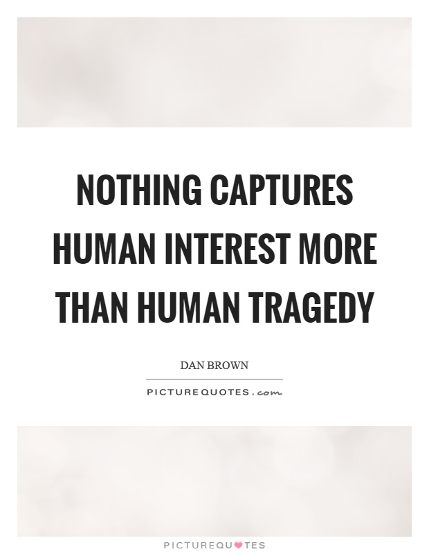 Nothing captures human interest more than human tragedy Picture Quote #1