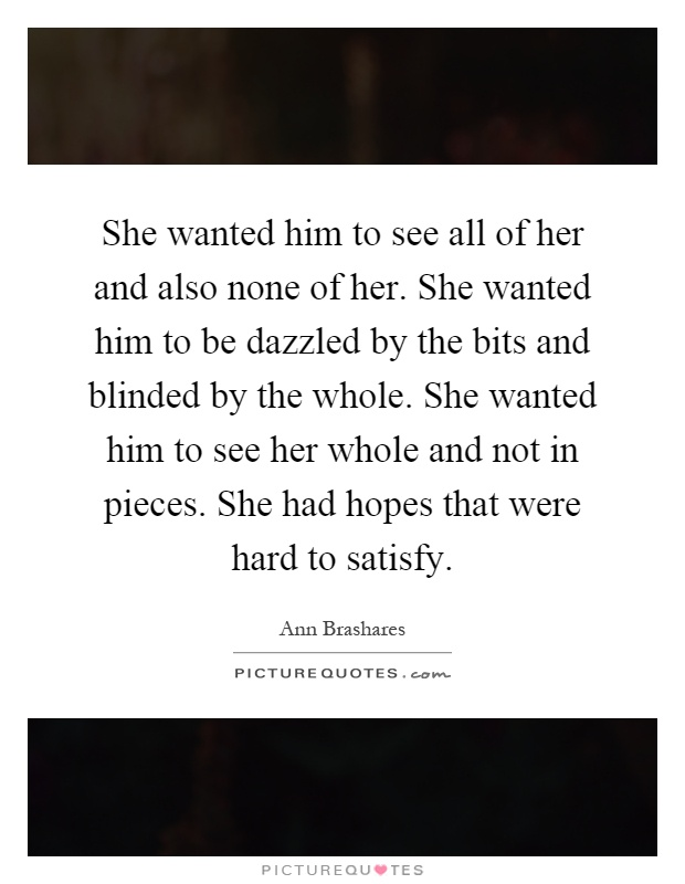 She wanted him to see all of her and also none of her. She wanted him to be dazzled by the bits and blinded by the whole. She wanted him to see her whole and not in pieces. She had hopes that were hard to satisfy Picture Quote #1