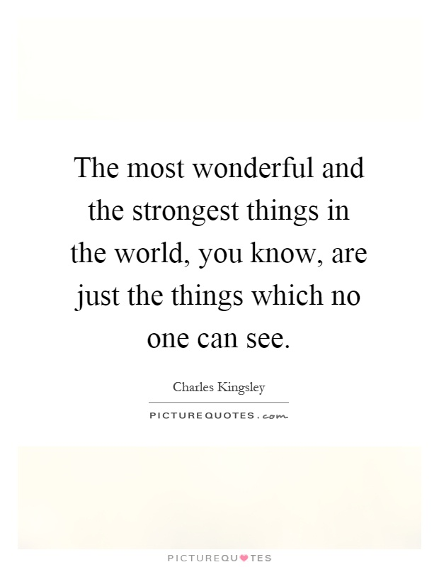 The most wonderful and the strongest things in the world, you know, are just the things which no one can see Picture Quote #1