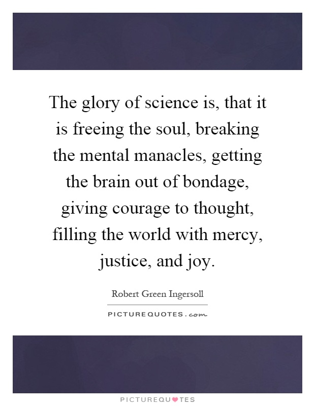The glory of science is, that it is freeing the soul, breaking the mental manacles, getting the brain out of bondage, giving courage to thought, filling the world with mercy, justice, and joy Picture Quote #1