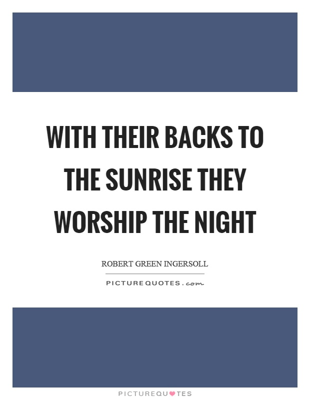 With their backs to the sunrise they worship the night Picture Quote #1