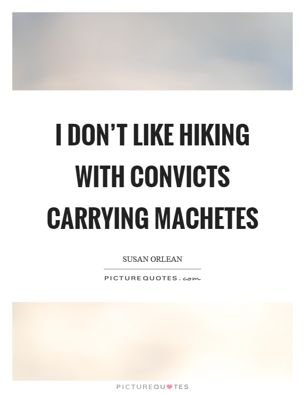 I don't like hiking with convicts carrying machetes Picture Quote #1