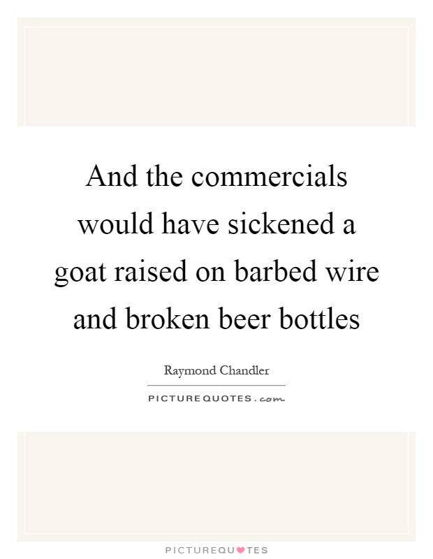 And the commercials would have sickened a goat raised on barbed wire and broken beer bottles Picture Quote #1
