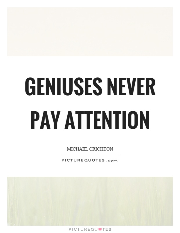 Geniuses never pay attention Picture Quote #1