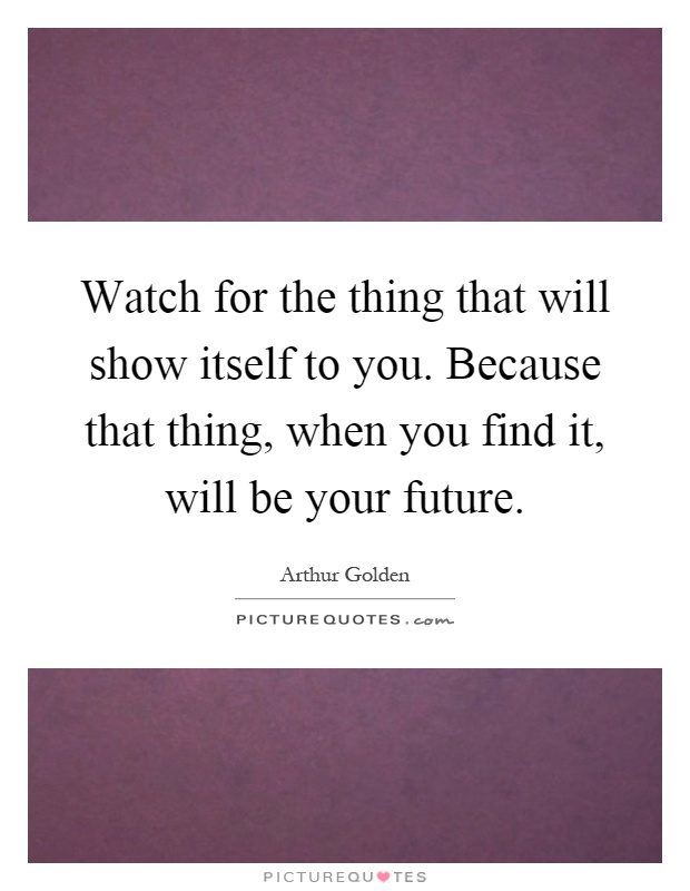 Watch for the thing that will show itself to you. Because that thing, when you find it, will be your future Picture Quote #1