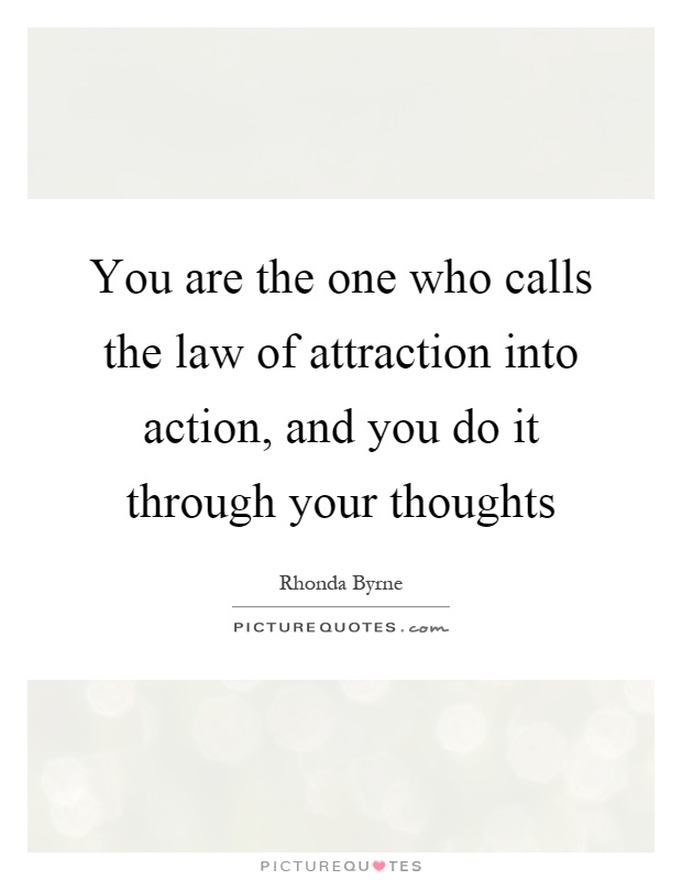 You are the one who calls the law of attraction into action, and you do it through your thoughts Picture Quote #1