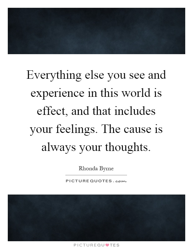 Everything else you see and experience in this world is effect, and that includes your feelings. The cause is always your thoughts Picture Quote #1