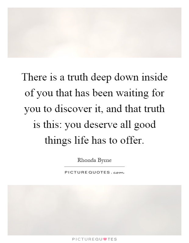 There is a truth deep down inside of you that has been waiting for you to discover it, and that truth is this: you deserve all good things life has to offer Picture Quote #1
