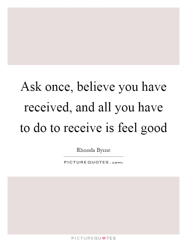 Ask once, believe you have received, and all you have to do to receive is feel good Picture Quote #1