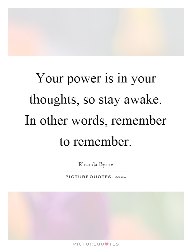 Your power is in your thoughts, so stay awake. In other words, remember to remember Picture Quote #1