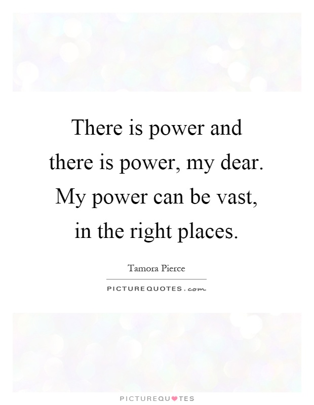 There is power and there is power, my dear. My power can be vast, in the right places Picture Quote #1