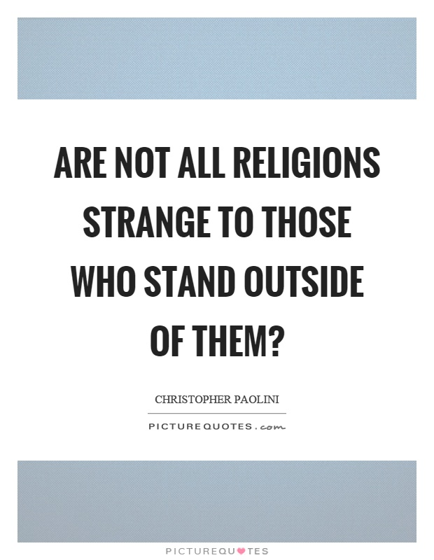 Are not all religions strange to those who stand outside of them? Picture Quote #1