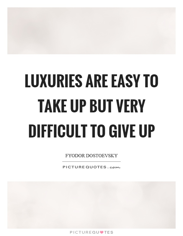 Luxuries are easy to take up but very difficult to give up Picture Quote #1