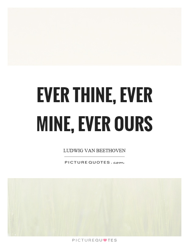 Ever thine, ever mine, ever ours Picture Quote #1