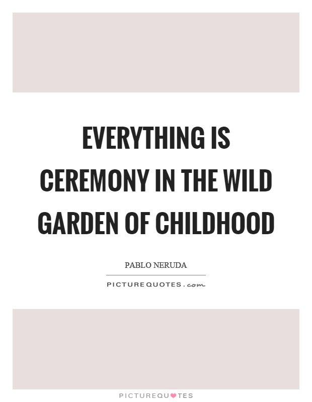 Everything is ceremony in the wild garden of childhood Picture Quote #1