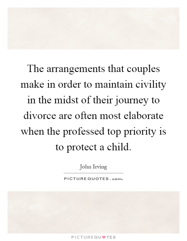 The arrangements that couples make in order to maintain civility in the midst of their journey to divorce are often most elaborate when the professed top priority is to protect a child Picture Quote #1