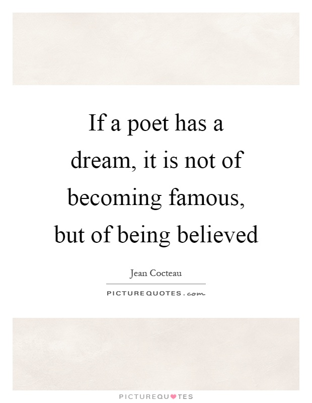 If a poet has a dream, it is not of becoming famous, but of being believed Picture Quote #1