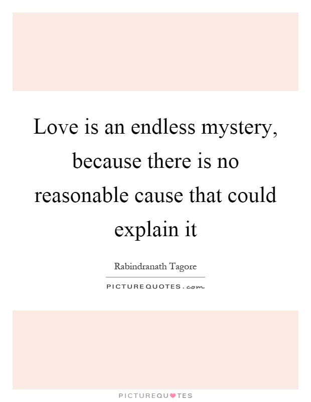 Love is an endless mystery, because there is no reasonable cause that could explain it Picture Quote #1