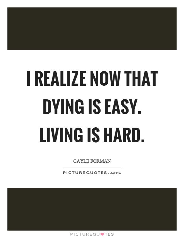 I realize now that dying is easy. Living is hard Picture Quote #1