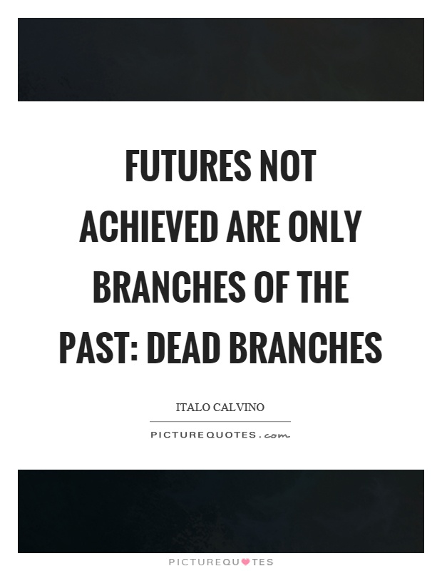 Futures not achieved are only branches of the past: dead branches Picture Quote #1
