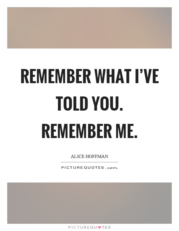 Remember what I've told you. Remember me Picture Quote #1