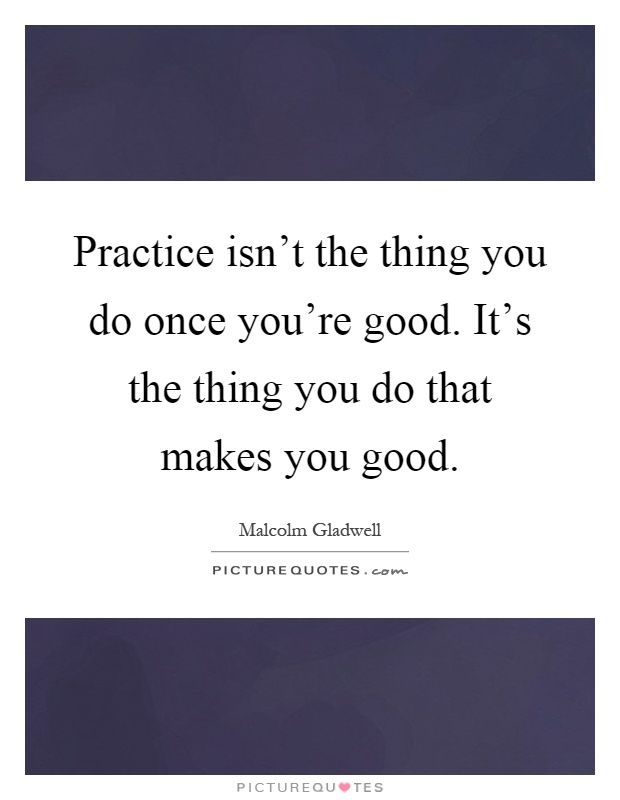 Practice isn't the thing you do once you're good. It's the thing you do that makes you good Picture Quote #1