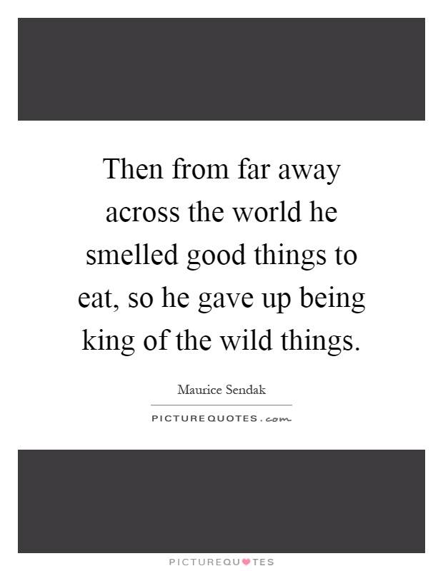 Then from far away across the world he smelled good things to eat, so he gave up being king of the wild things Picture Quote #1