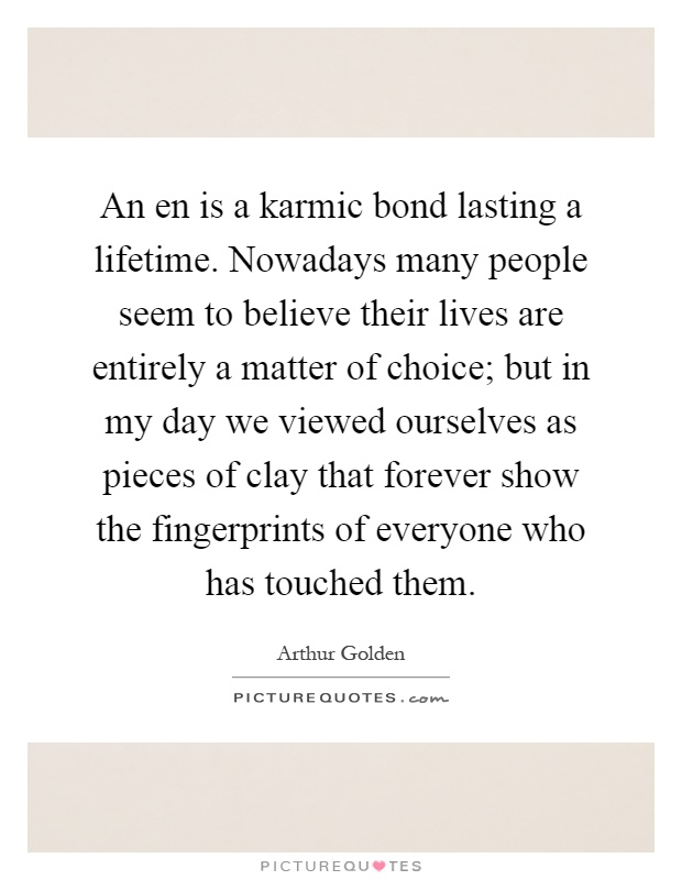 An en is a karmic bond lasting a lifetime. Nowadays many people seem to believe their lives are entirely a matter of choice; but in my day we viewed ourselves as pieces of clay that forever show the fingerprints of everyone who has touched them Picture Quote #1
