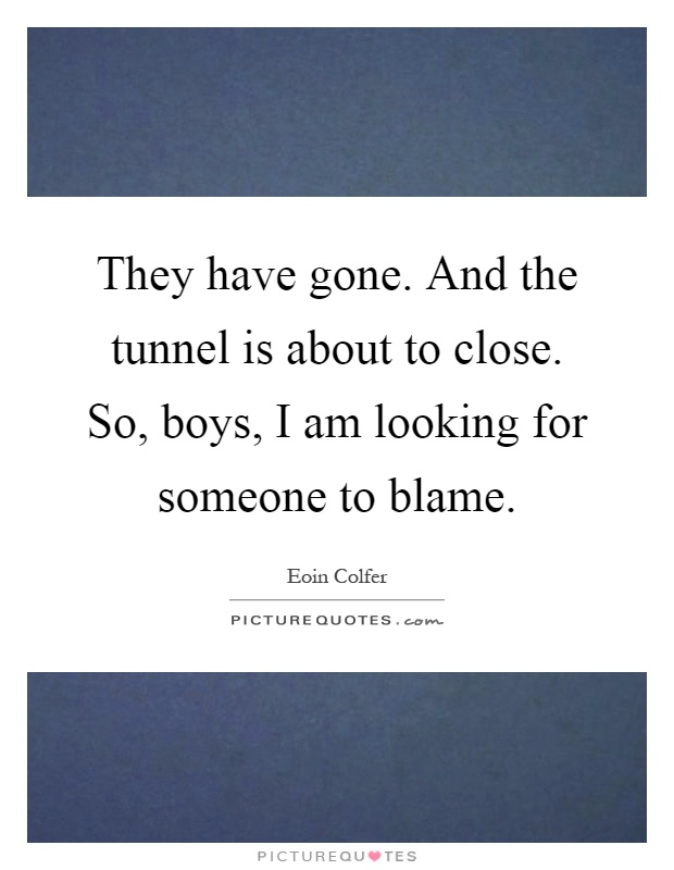 They Have Gone And The Tunnel Is About To Close So Boys