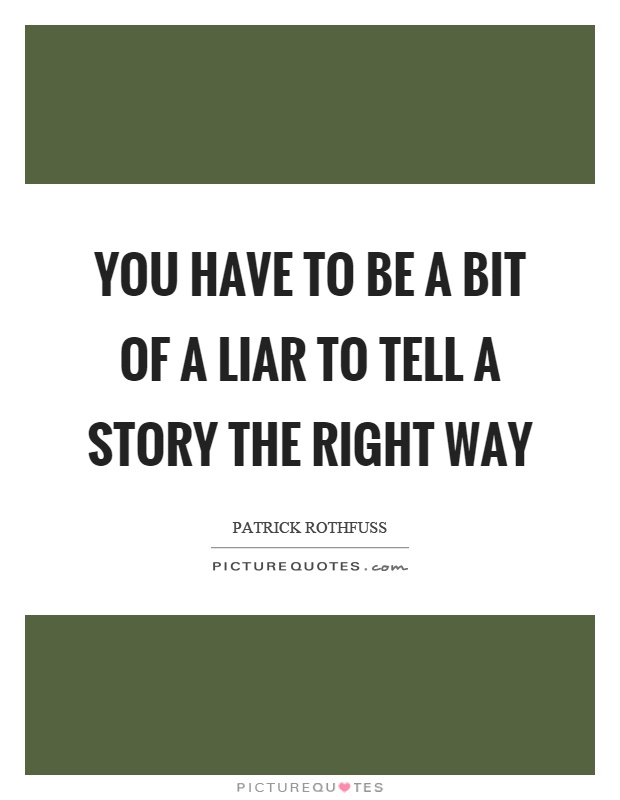 You have to be a bit of a liar to tell a story the right way Picture Quote #1