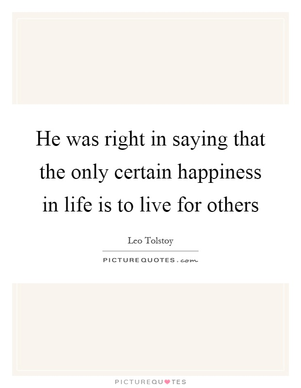 He was right in saying that the only certain happiness in life is to live for others Picture Quote #1