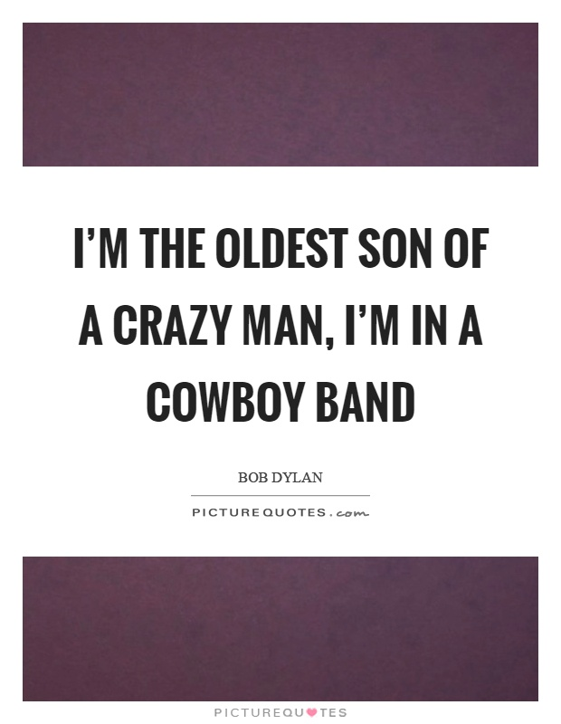 I'm the oldest son of a crazy man, I'm in a cowboy band Picture Quote #1