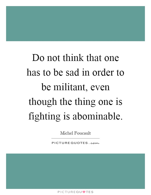 Do not think that one has to be sad in order to be militant, even though the thing one is fighting is abominable Picture Quote #1