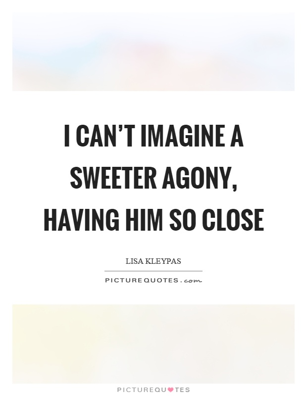 I can't imagine a sweeter agony, having him so close Picture Quote #1