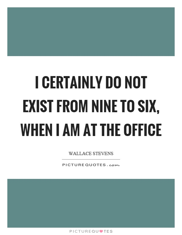 I certainly do not exist from nine to six, when I am at the office Picture Quote #1
