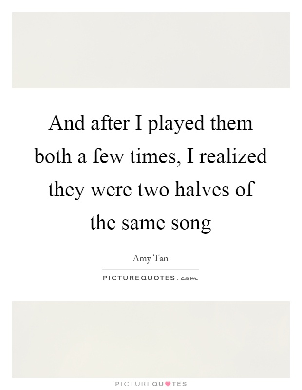 And after I played them both a few times, I realized they were two halves of the same song Picture Quote #1