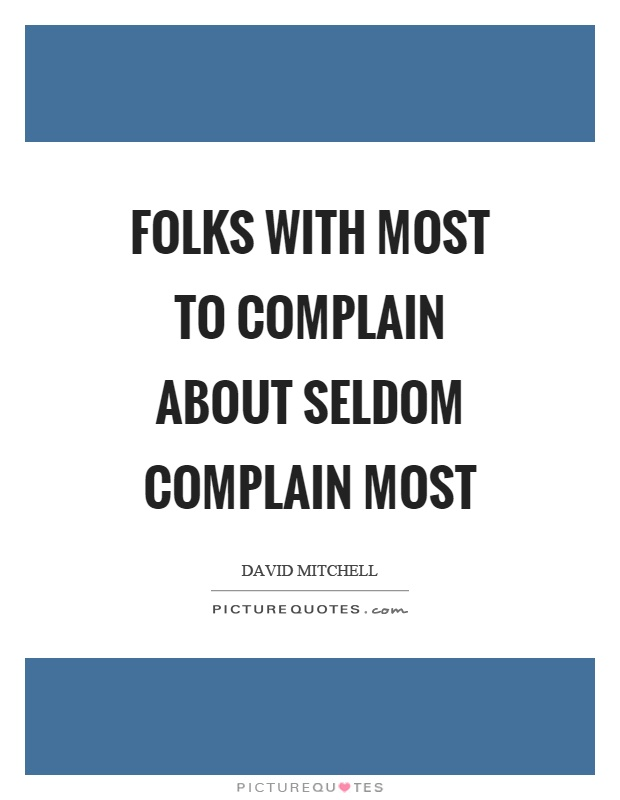 Folks with most to complain about seldom complain most Picture Quote #1
