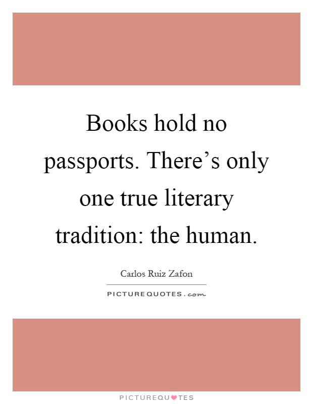 Books hold no passports. There's only one true literary tradition: the human Picture Quote #1