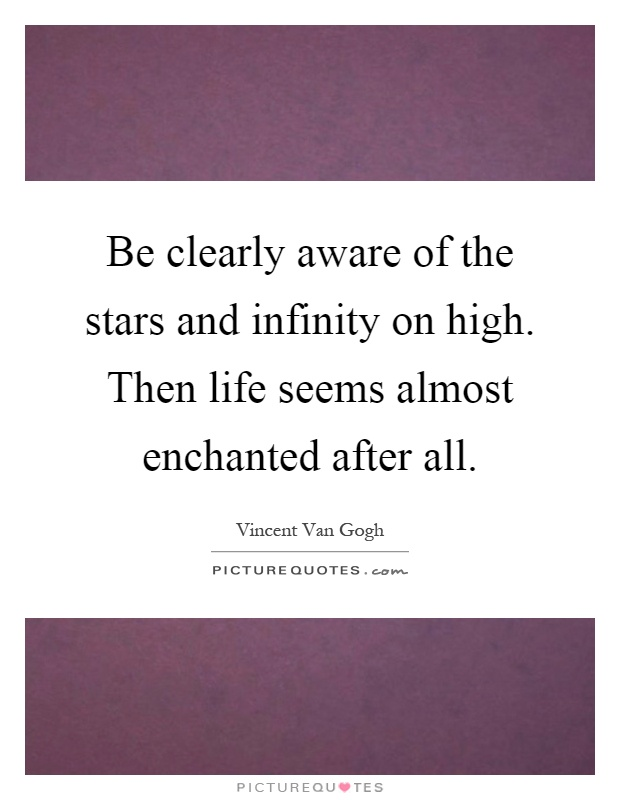 Be clearly aware of the stars and infinity on high. Then life seems almost enchanted after all Picture Quote #1