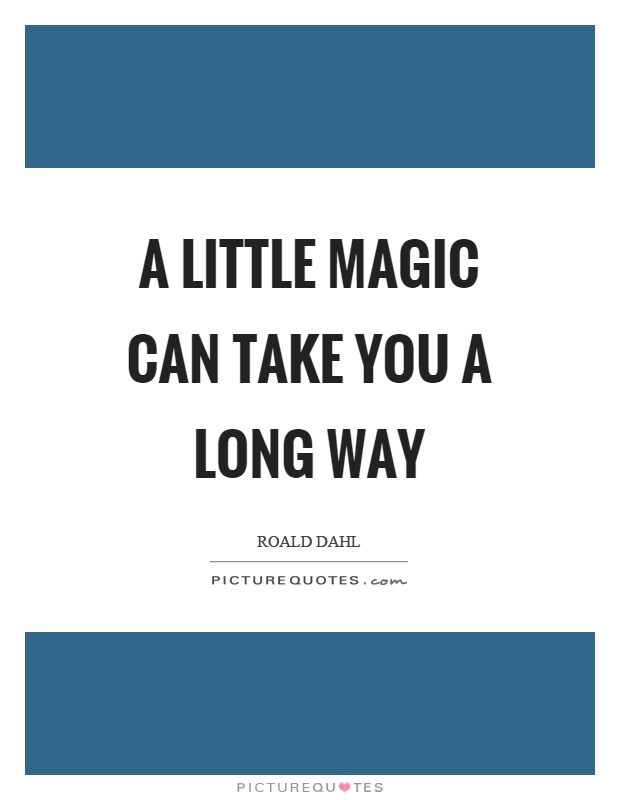A little magic can take you a long way Picture Quote #1