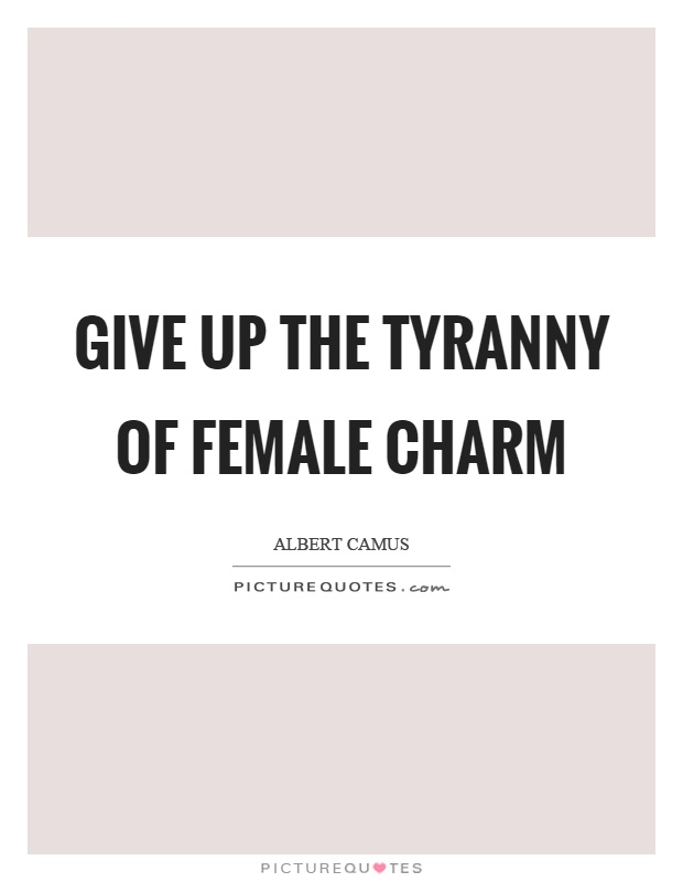 Give up the tyranny of female charm Picture Quote #1