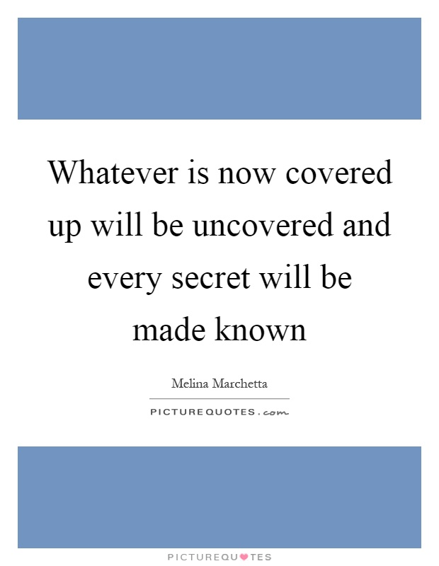 Whatever is now covered up will be uncovered and every secret will be made known Picture Quote #1